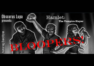 Obscurus Lupa Presents: Hamlet the Vampire Slayer Bloopers